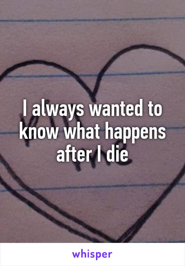 I always wanted to know what happens after I die