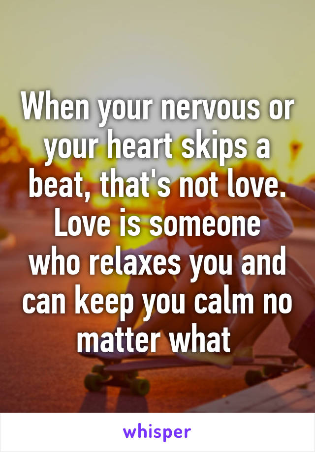 When your nervous or your heart skips a beat, that's not love. Love is someone who relaxes you and can keep you calm no matter what