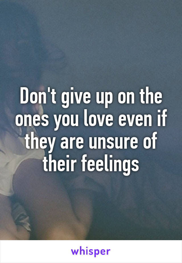 Don't give up on the ones you love even if they are unsure of their feelings