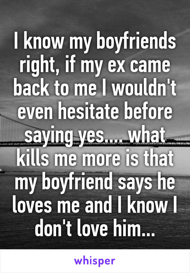 I know my boyfriends right, if my ex came back to me I wouldn't even hesitate before saying yes.... what kills me more is that my boyfriend says he loves me and I know I don't love him...