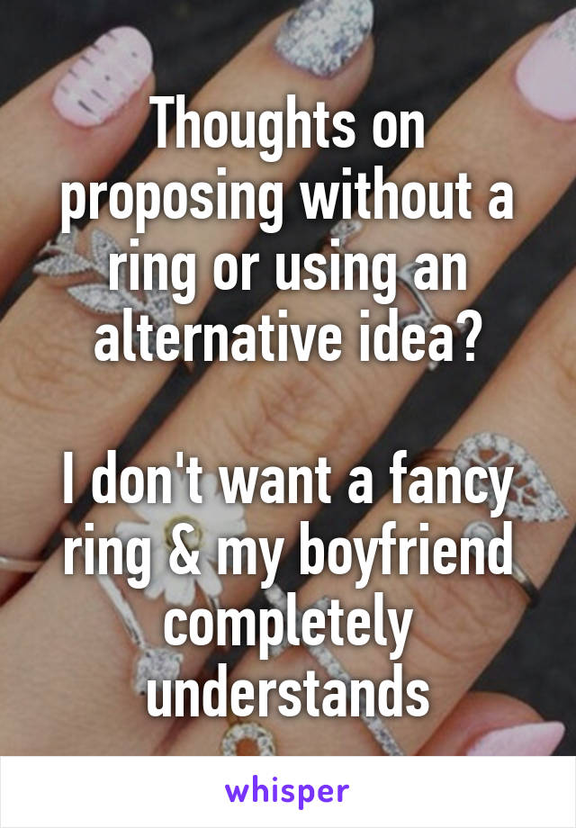 Thoughts on proposing without a ring or using an alternative idea?  I don't want a fancy ring & my boyfriend completely understands