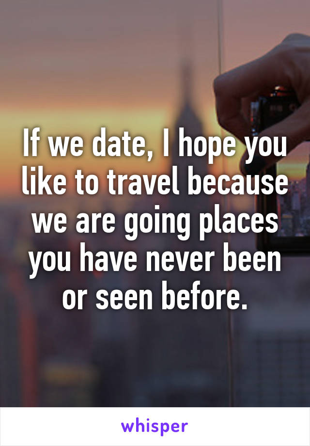 If we date, I hope you like to travel because we are going places you have never been or seen before.