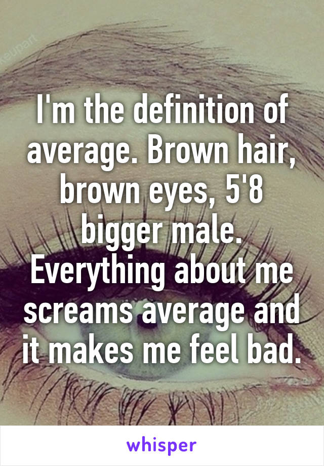 I'm the definition of average. Brown hair, brown eyes, 5'8 bigger male. Everything about me screams average and it makes me feel bad.