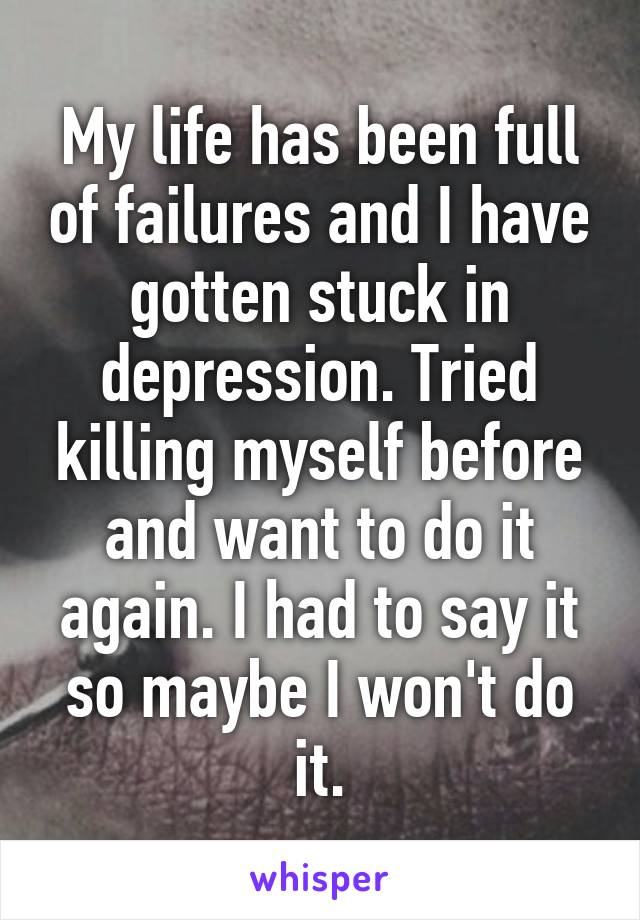 My life has been full of failures and I have gotten stuck in depression. Tried killing myself before and want to do it again. I had to say it so maybe I won't do it.