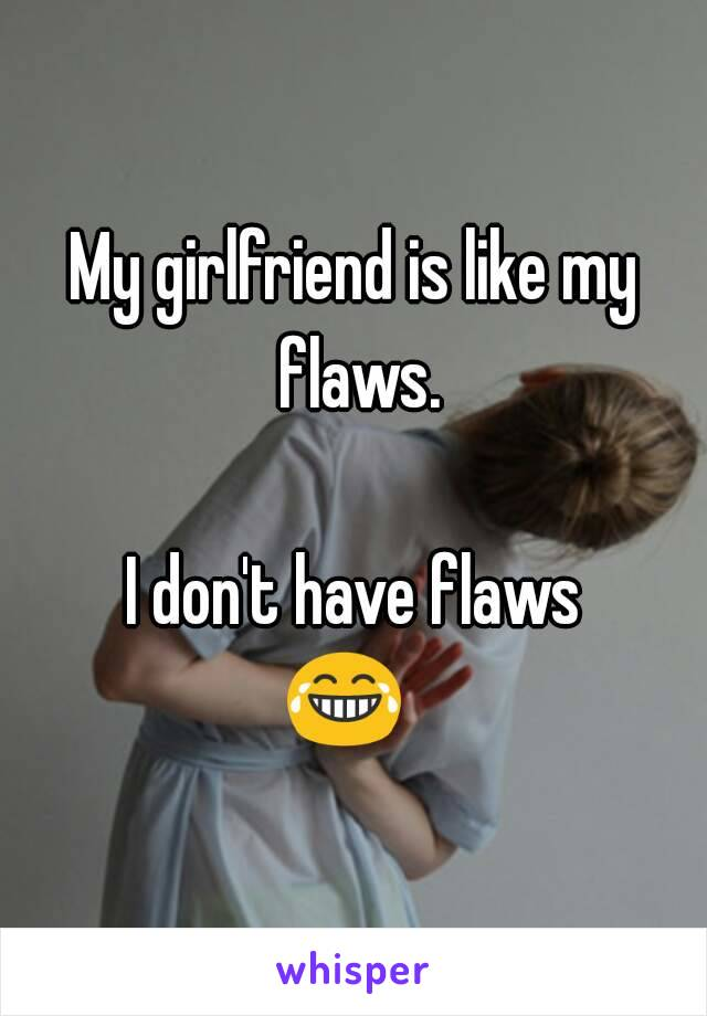 My girlfriend is like my flaws.  I don't have flaws 😂😂😂