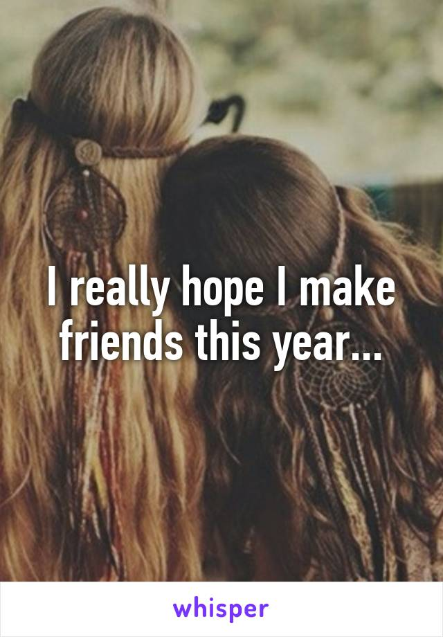 I really hope I make friends this year...