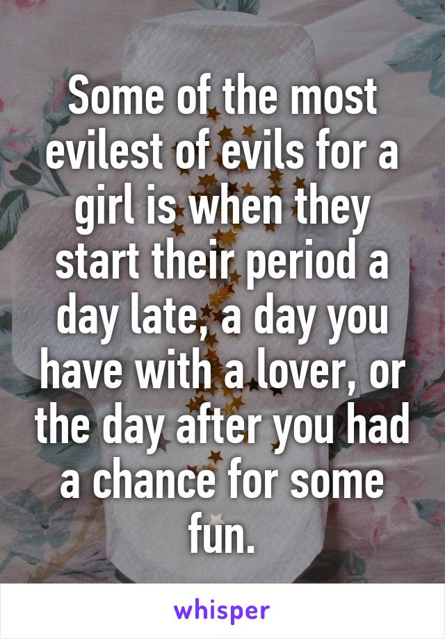 Some of the most evilest of evils for a girl is when they start their period a day late, a day you have with a lover, or the day after you had a chance for some fun.