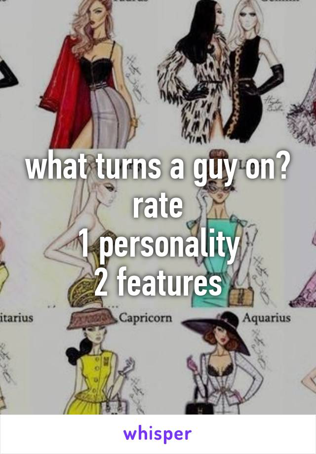 what turns a guy on? rate 1 personality 2 features