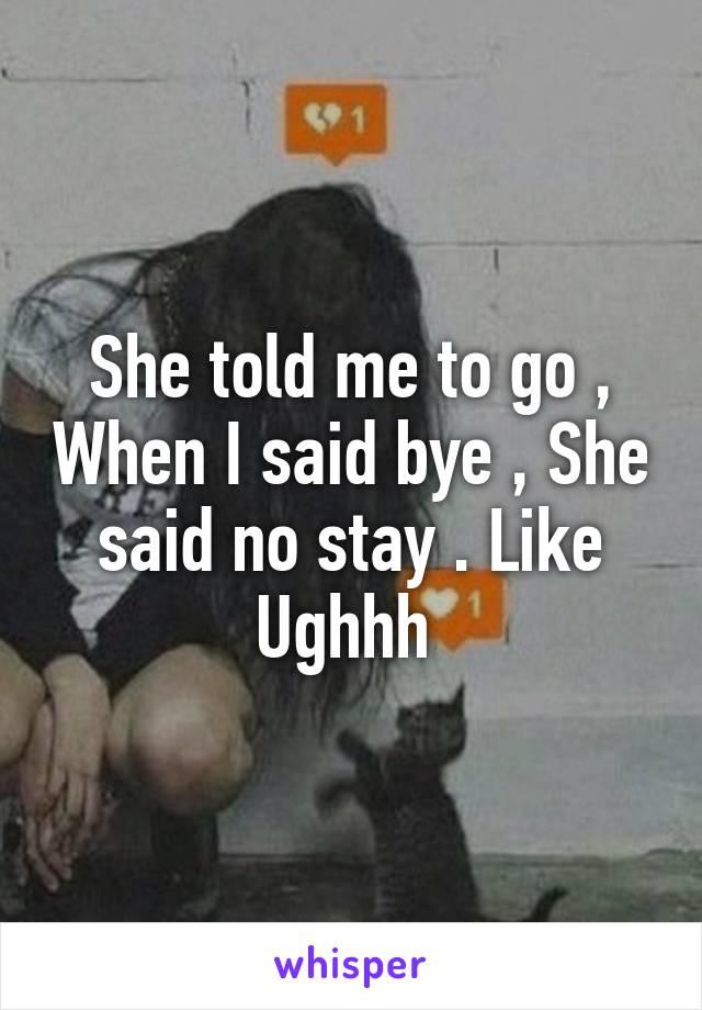 She told me to go , When I said bye , She said no stay . Like Ughhh