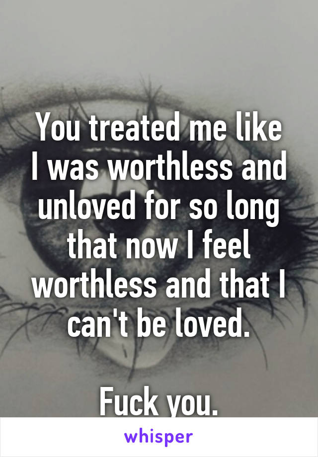You treated me like I was worthless and unloved for so long that now I feel worthless and that I can't be loved.  Fuck you.