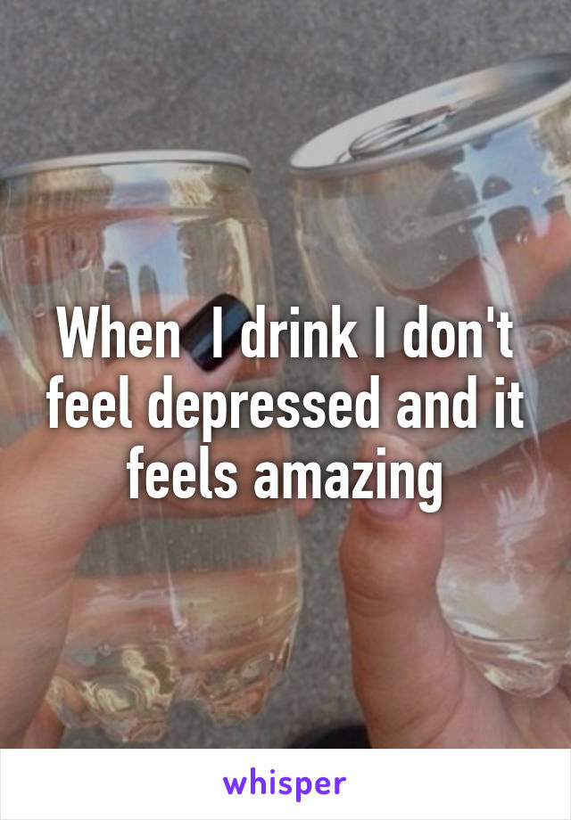 When  I drink I don't feel depressed and it feels amazing