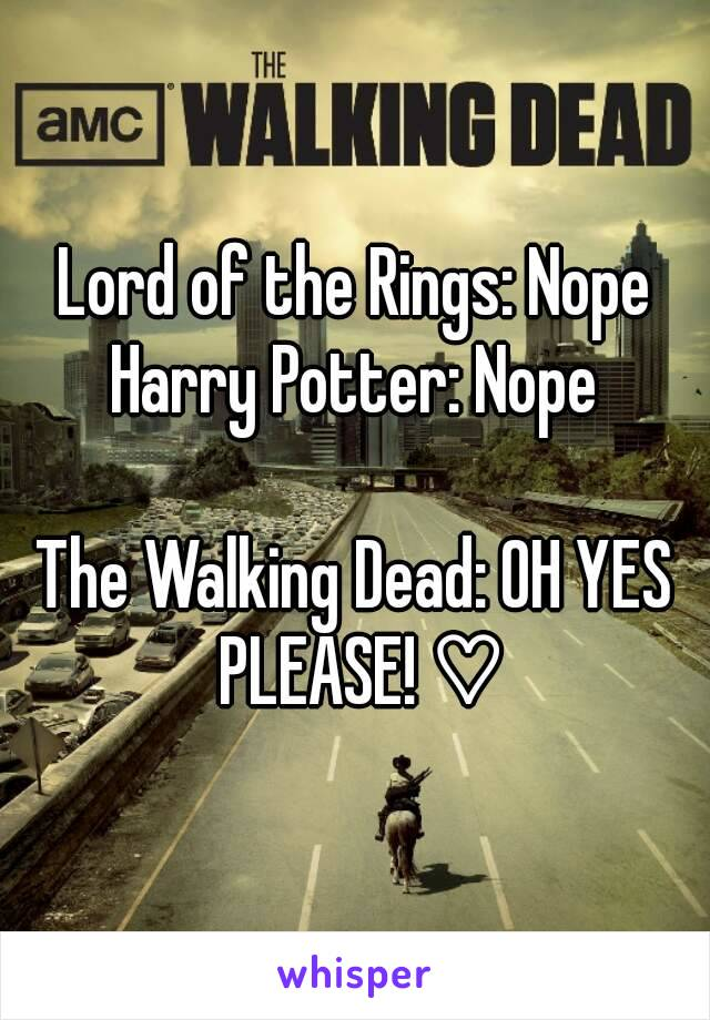 Lord of the Rings: Nope Harry Potter: Nope  The Walking Dead: OH YES PLEASE! ♡