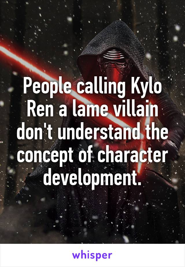 People calling Kylo Ren a lame villain don't understand the concept of character development.