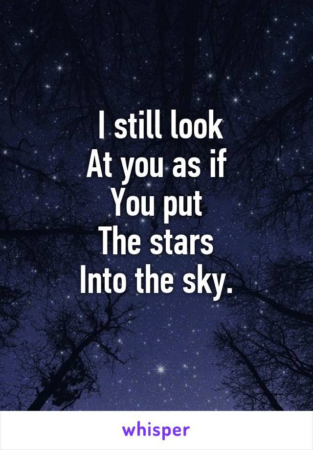 I still look At you as if You put The stars Into the sky.