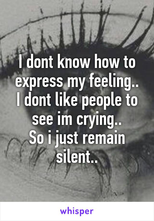 I dont know how to express my feeling.. I dont like people to see im crying.. So i just remain silent..