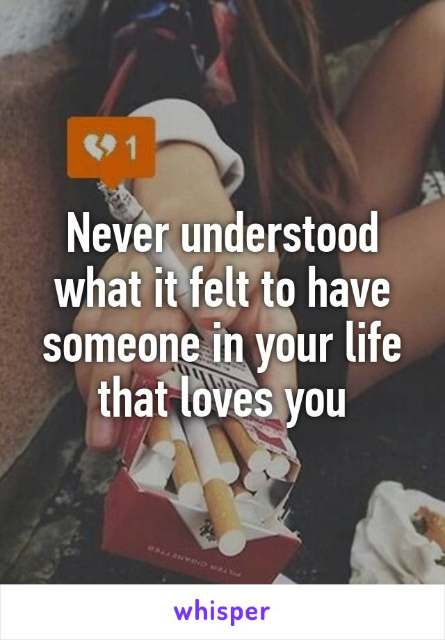 Never understood what it felt to have someone in your life that loves you