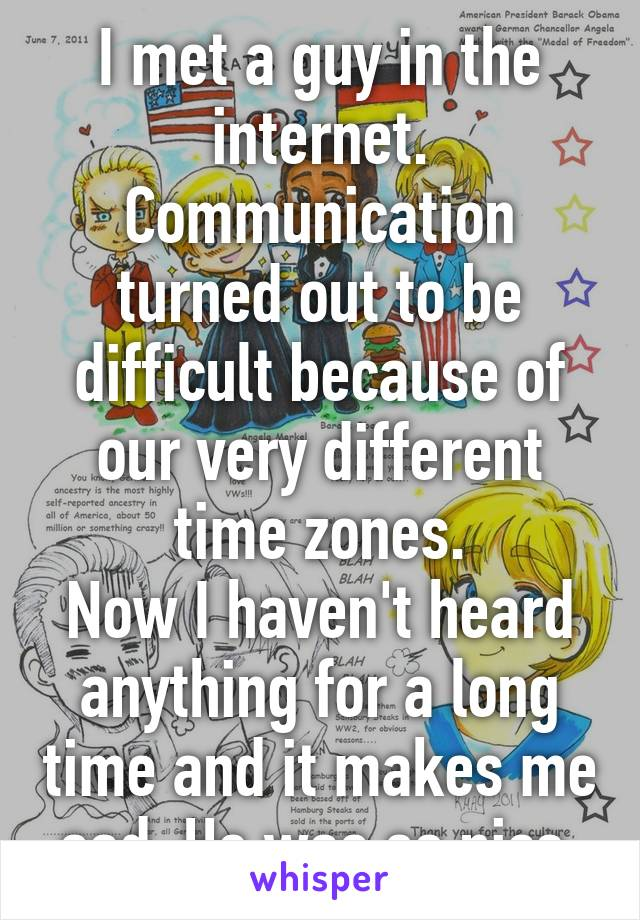 I met a guy in the internet. Communication turned out to be difficult because of our very different time zones. Now I haven't heard anything for a long time and it makes me sad. He was so nice.