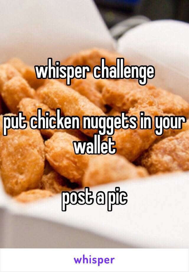 whisper challenge  put chicken nuggets in your wallet  post a pic