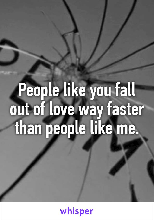 People like you fall out of love way faster than people like me.
