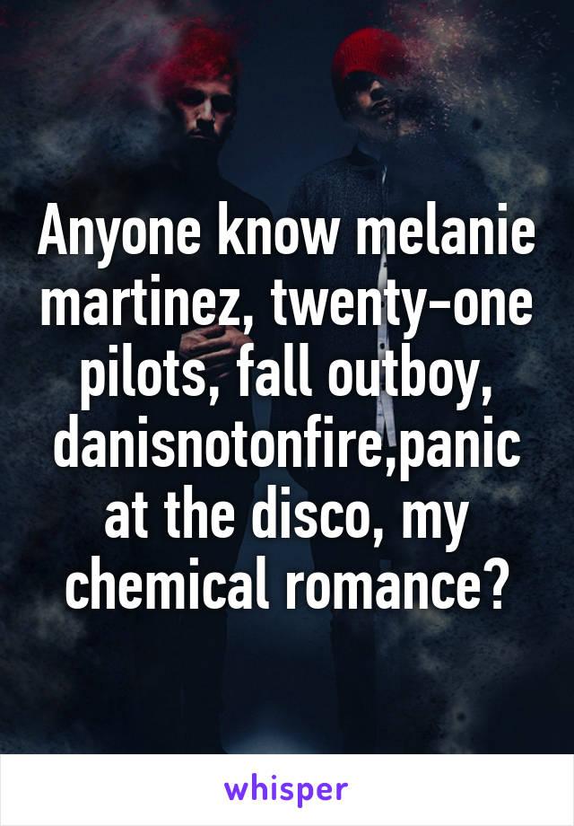 Anyone know melanie martinez, twenty-one pilots, fall outboy, danisnotonfire,panic at the disco, my chemical romance?