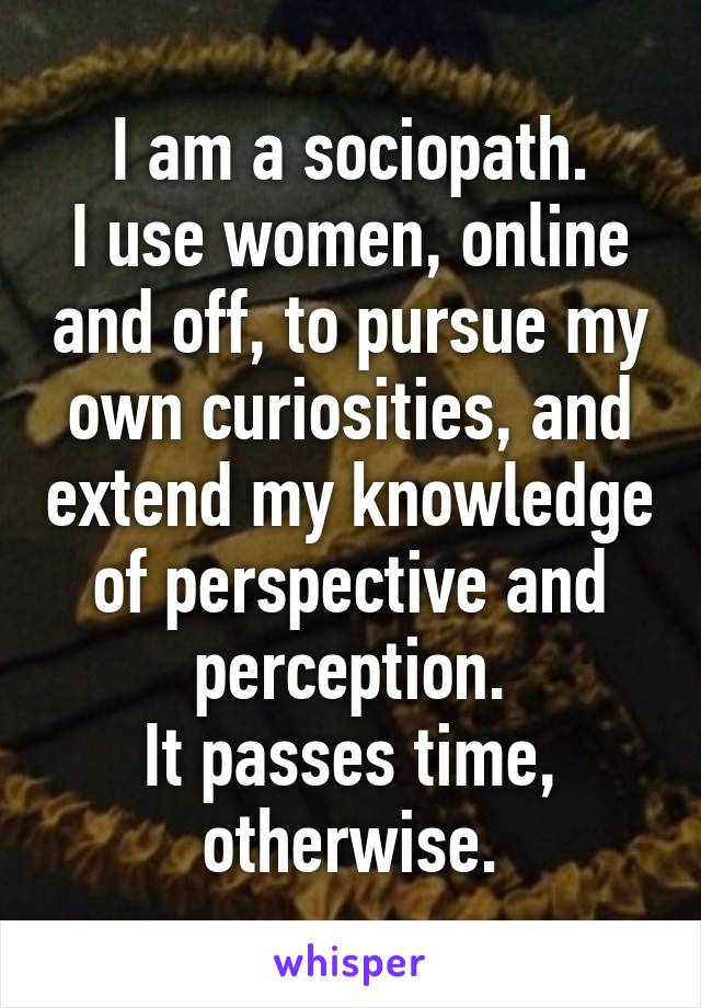 I am a sociopath. I use women, online and off, to pursue my own curiosities, and extend my knowledge of perspective and perception. It passes time, otherwise.