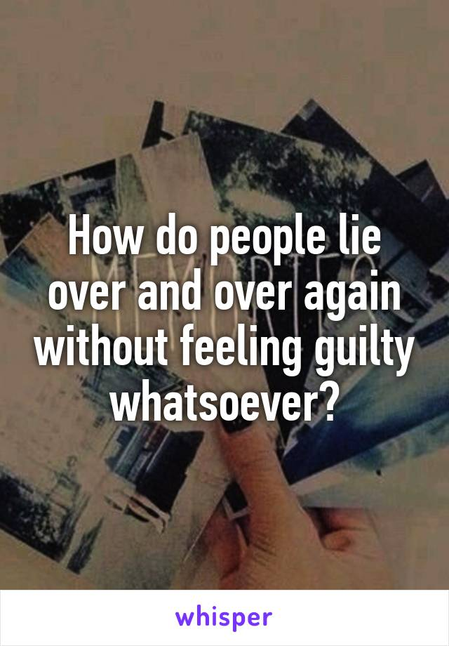How do people lie over and over again without feeling guilty whatsoever?