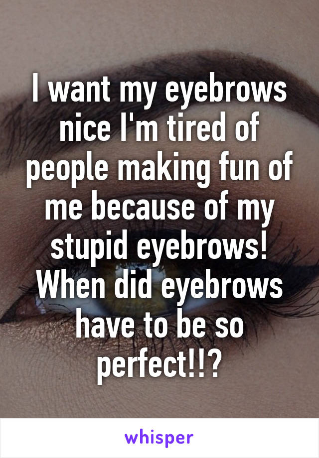 I want my eyebrows nice I'm tired of people making fun of me because of my stupid eyebrows! When did eyebrows have to be so perfect!!?