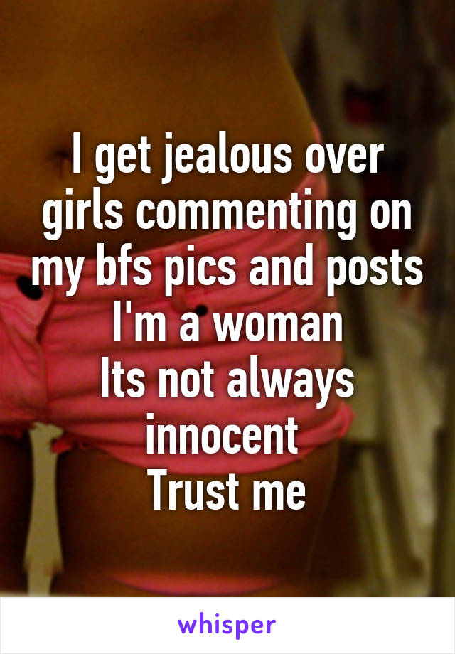 I get jealous over girls commenting on my bfs pics and posts I'm a woman Its not always innocent  Trust me