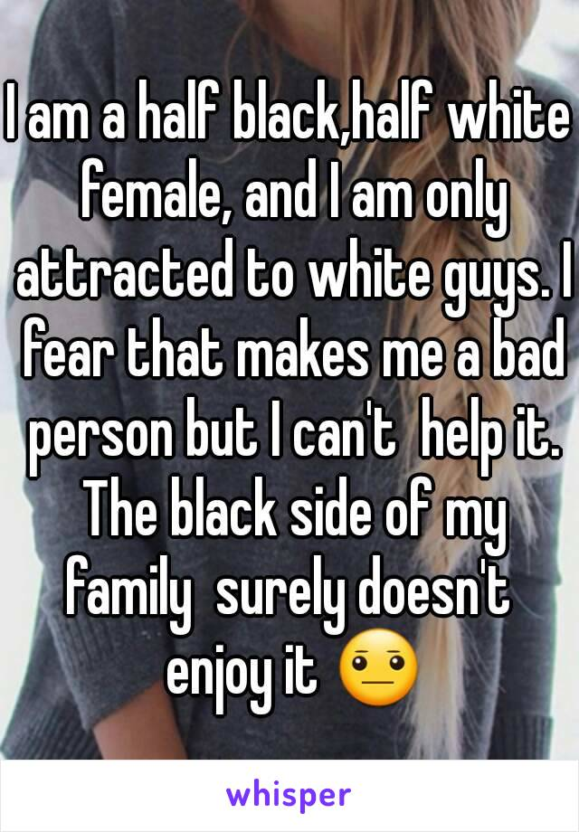 I am a half black,half white female, and I am only attracted to white guys. I fear that makes me a bad person but I can't  help it. The black side of my family  surely doesn't  enjoy it 😐