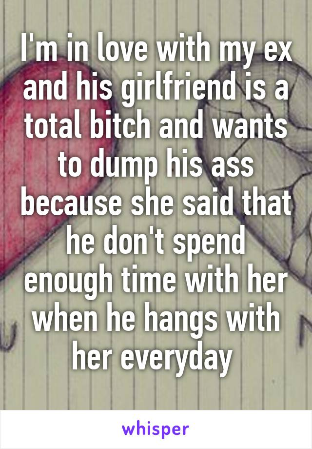 I'm in love with my ex and his girlfriend is a total bitch and wants to dump his ass because she said that he don't spend enough time with her when he hangs with her everyday