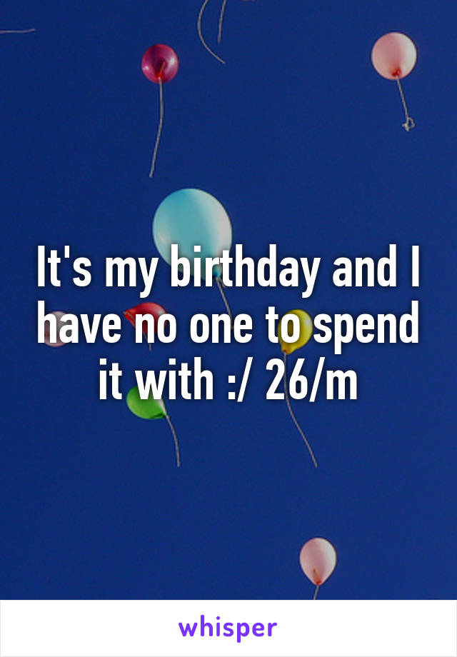 It's my birthday and I have no one to spend it with :/ 26/m