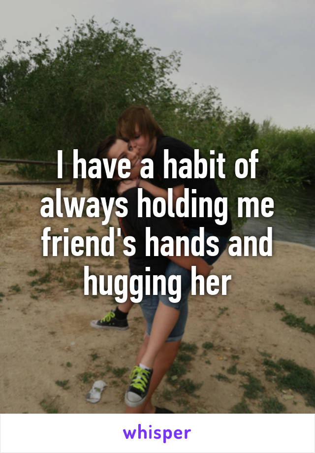 I have a habit of always holding me friend's hands and hugging her