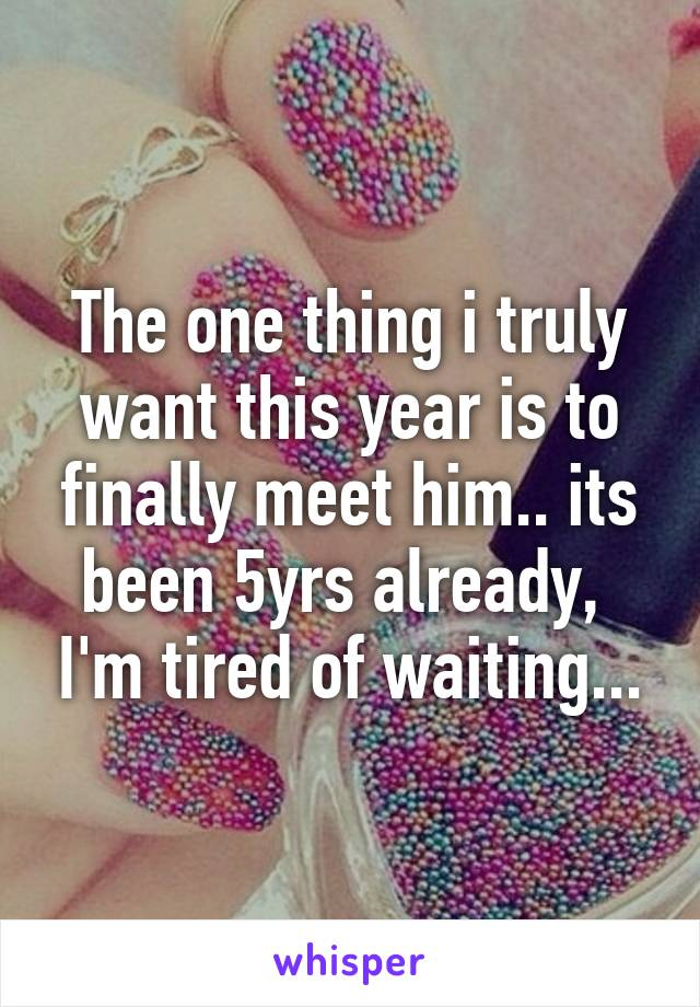 The one thing i truly want this year is to finally meet him.. its been 5yrs already,  I'm tired of waiting...