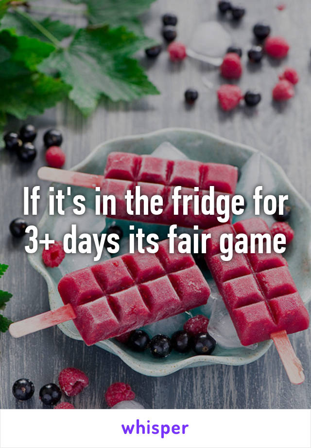 If it's in the fridge for 3+ days its fair game