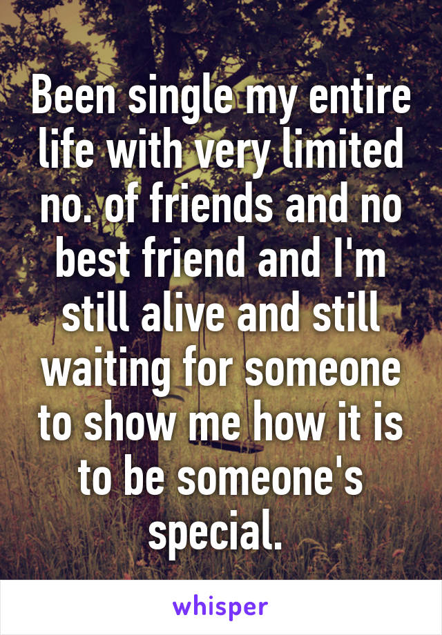 Been single my entire life with very limited no. of friends and no best friend and I'm still alive and still waiting for someone to show me how it is to be someone's special.