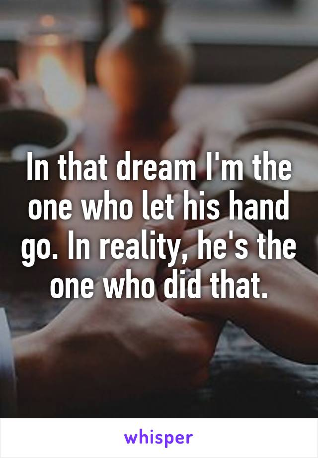 In that dream I'm the one who let his hand go. In reality, he's the one who did that.