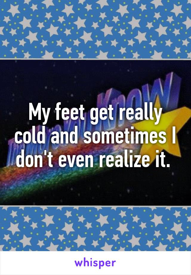 My feet get really cold and sometimes I don't even realize it.