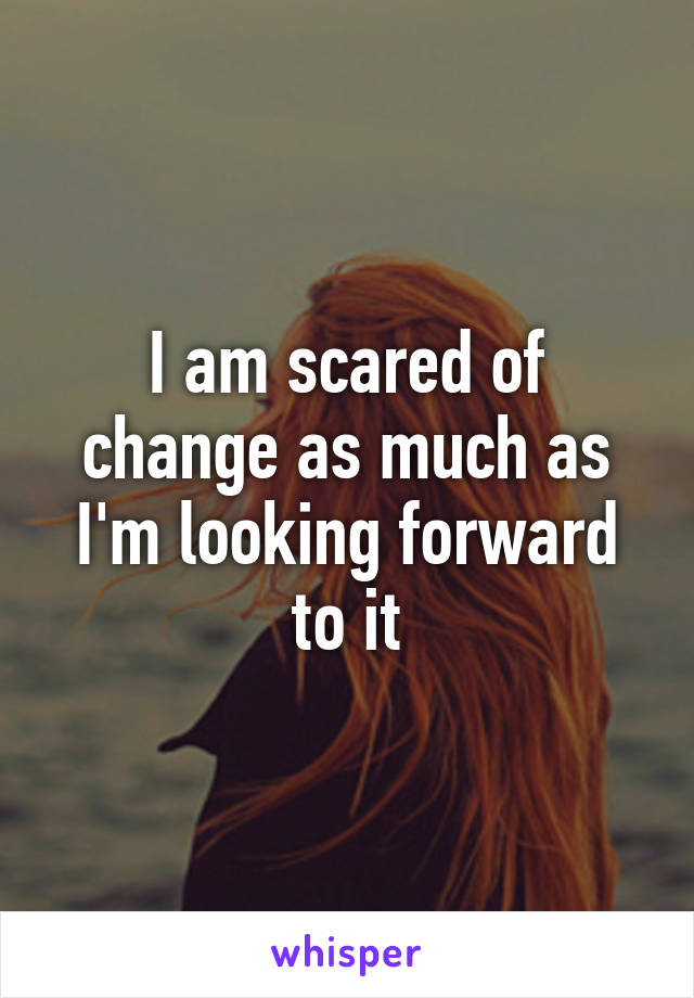 I am scared of change as much as I'm looking forward to it