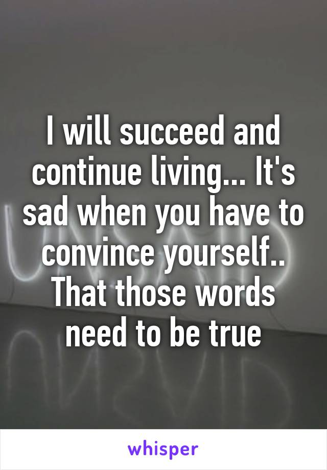 I will succeed and continue living... It's sad when you have to convince yourself.. That those words need to be true