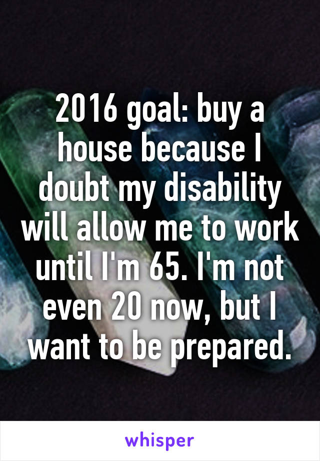 2016 goal: buy a house because I doubt my disability will allow me to work until I'm 65. I'm not even 20 now, but I want to be prepared.