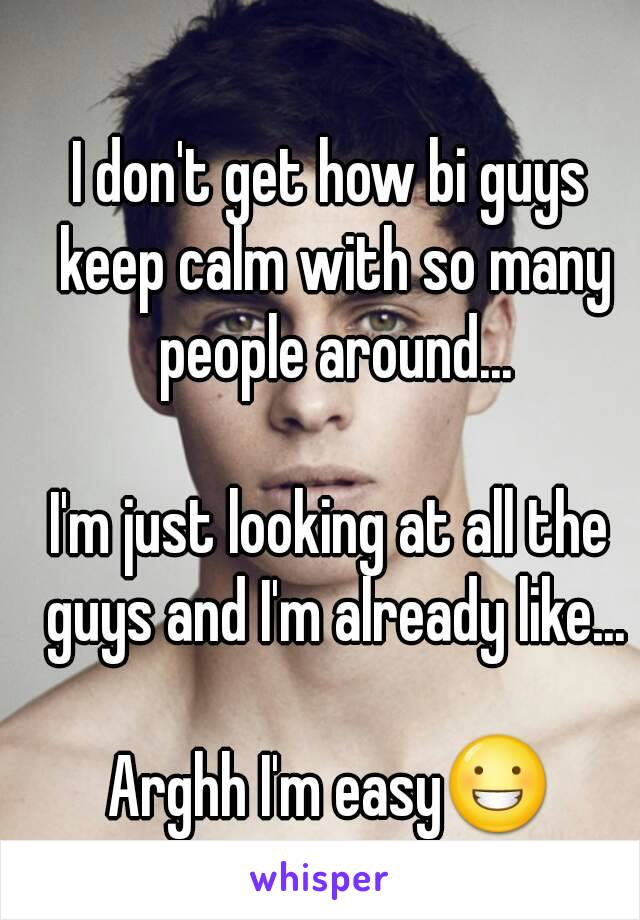 I don't get how bi guys keep calm with so many people around...  I'm just looking at all the guys and I'm already like...  Arghh I'm easy😀
