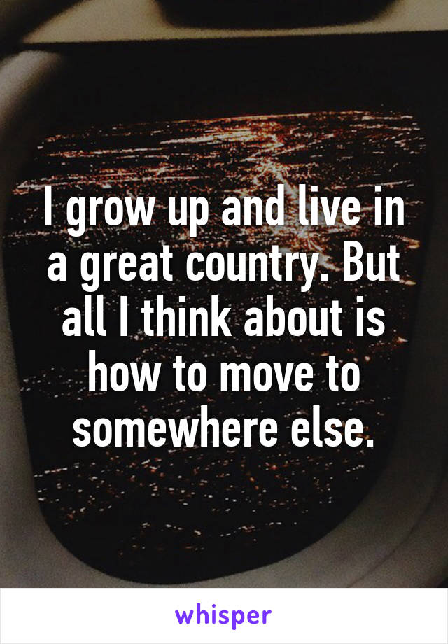 I grow up and live in a great country. But all I think about is how to move to somewhere else.