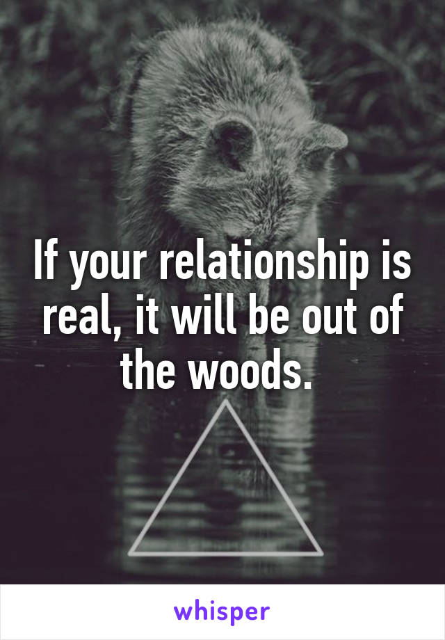 If your relationship is real, it will be out of the woods.