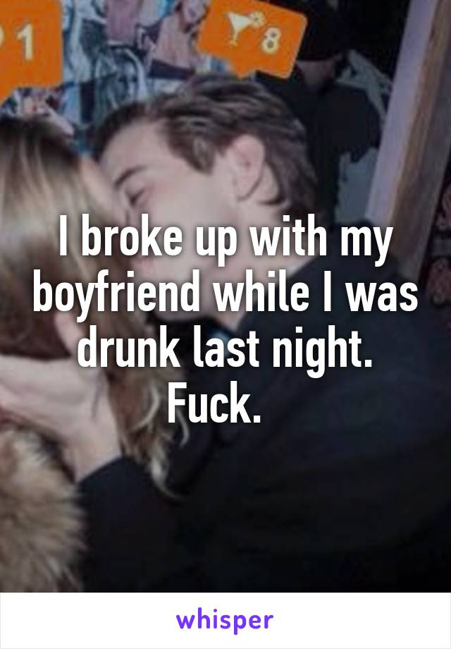 I broke up with my boyfriend while I was drunk last night. Fuck.