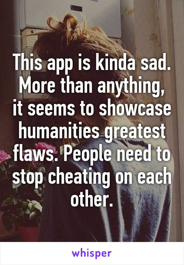 This app is kinda sad. More than anything, it seems to showcase humanities greatest flaws. People need to stop cheating on each other.