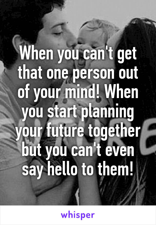 When you can't get that one person out of your mind! When you start planning your future together but you can't even say hello to them!