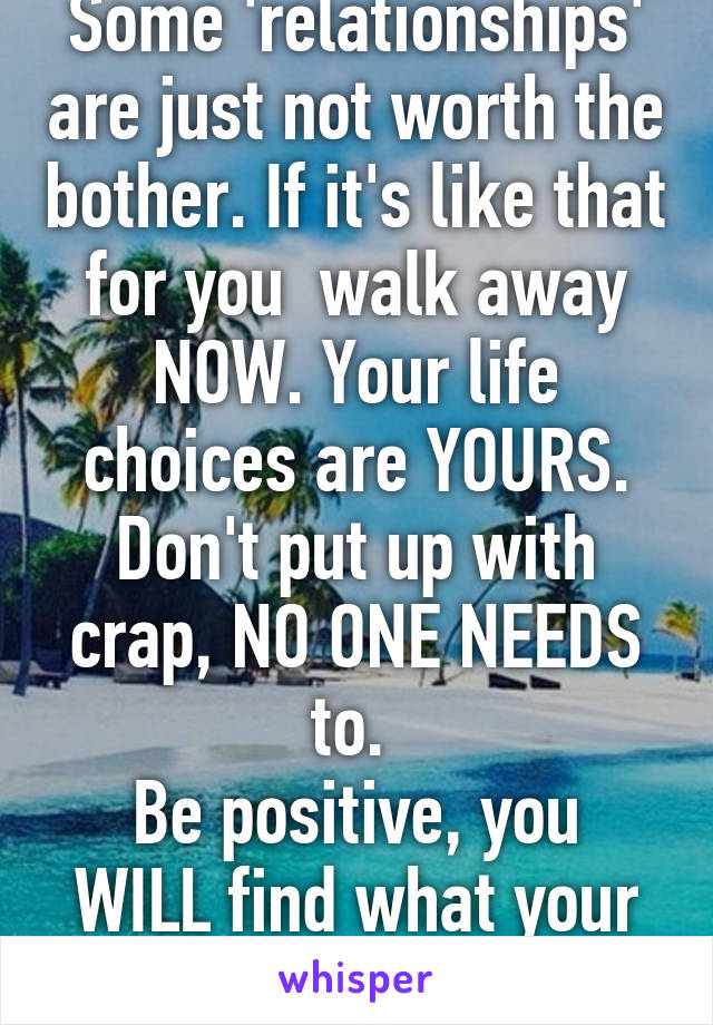Some 'relationships' are just not worth the bother. If it's like that for you  walk away NOW. Your life choices are YOURS. Don't put up with crap, NO ONE NEEDS to.  Be positive, you WILL find what your REALLY looking for.