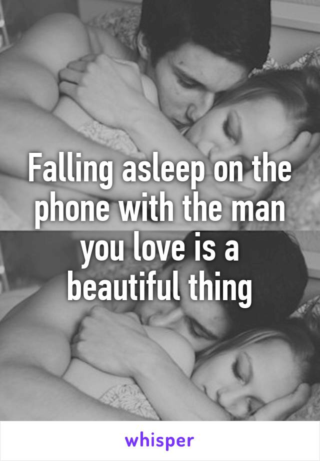 Falling asleep on the phone with the man you love is a beautiful thing
