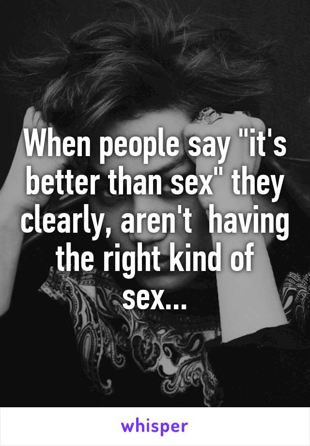 """When people say """"it's better than sex"""" they clearly, aren't  having the right kind of sex..."""