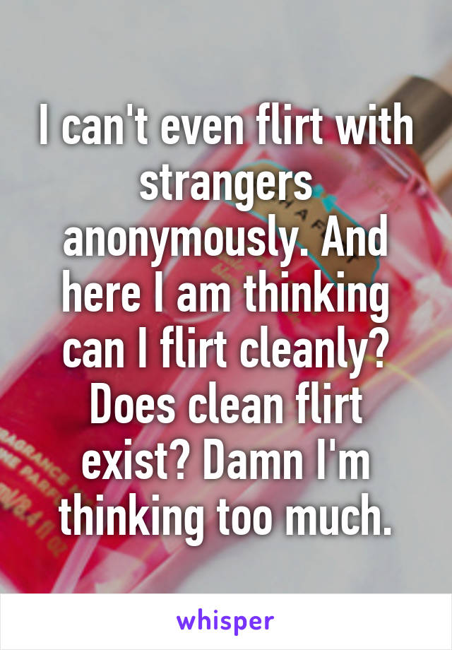 I can't even flirt with strangers anonymously. And here I am thinking can I flirt cleanly? Does clean flirt exist? Damn I'm thinking too much.